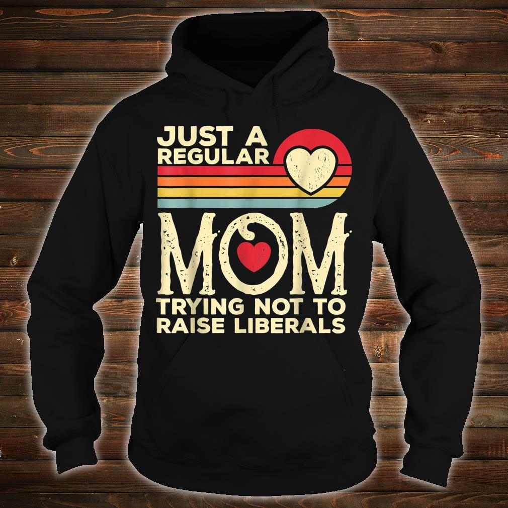 Just A Regular Mom Trying Not To Raise Liberals Mother's Day Shirt hoodie